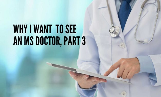 Why I Want to See an MS Doctor, Part 3