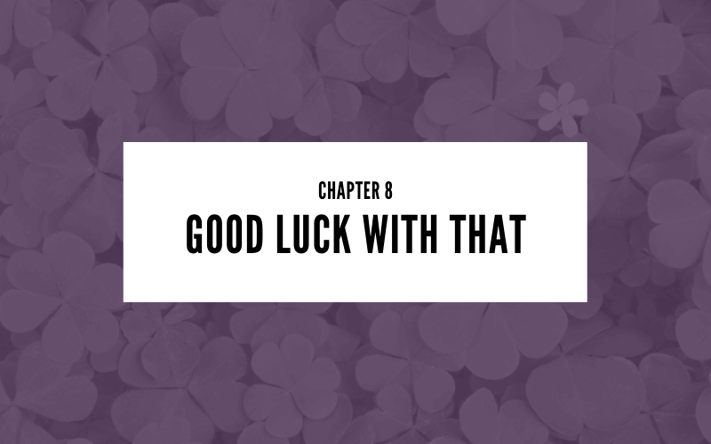 Chapter 8: Good Luck With That