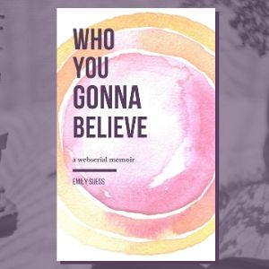 Who You Gonna Believe: A Webserial Memoir